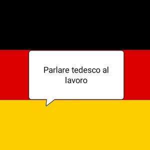 Parlare il tedesco al lavoro, non serve avere paura.